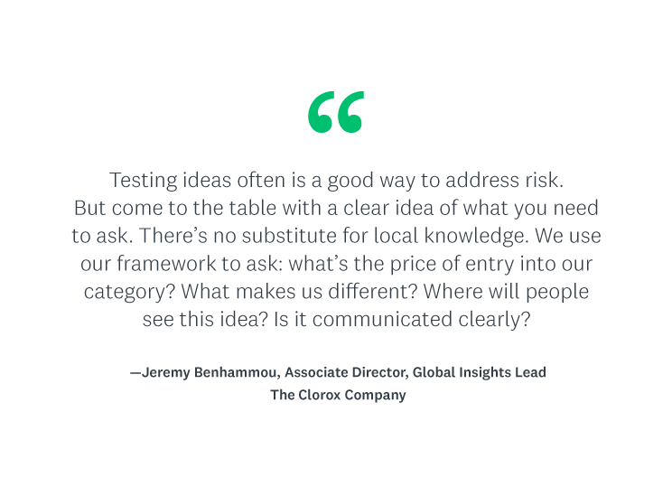 """""""Testing ideas often is a good way to address risk. But come to the table with a clear idea of what you need to ask—there's no substitute for local knowledge. We use our framework to ask the most important questions. You can never eliminate risk, but if have good answers for all the above, we can usually feel pretty confident that we've done what we can to minimize the chances of a marketing fail."""""""