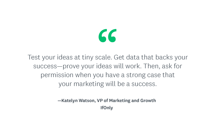 """""""Test your ideas at tiny scale. Get data that backs your success—prove your ideas will work. Then, ask for permission when you have a strong case that your marketing will be a success."""""""